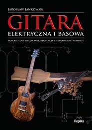 okładka Gitara elektryczna i basowa Samodzielne wykonanie, regulacja i naprawa instrumentu, Książka | Jarosław Jankowski