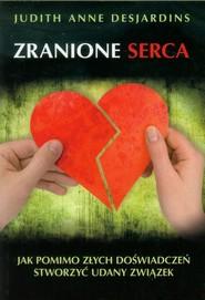 okładka Zranione serca Jak pomimo złych doświadczeń stworzyć udany związek, Książka   Judith Anne Desjardins