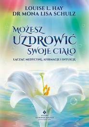 okładka Możesz uzdrowić swoje ciało Łącząc medycynę, afirmacje i intuicję., Książka | Louise L. Hay, Mona Lisa Schulz