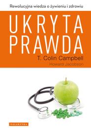 okładka Ukryta prawda Rewolucyjna wiedza o żywieniu i zdrowiu, Książka | T. Colin  Campbell, HOWARD JACOBSON