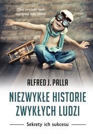 okładka Niezwykłe historie zwykłych ludzi Sekrety ich sukcesu, Książka | Alfred J. Palla