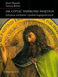 okładka Jak czytać wizerunki świętych Leksykon atrybutów i symboli hagiograficznych, Książka | Józef Marecki, Lucyna Rotter