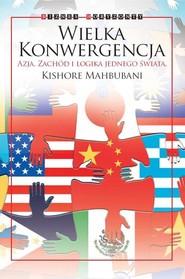 okładka Wielka Konwergencja Azja, Zachód i logika jednego świata, Książka   Mahbubani Kishore