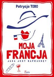 okładka Moja Francja Jaka jest naprawdę?, Książka | Patrycja Todo