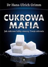 okładka Cukrowa mafia Jak cukrowe lobby niszczy Twoje zdrowie, Książka   Grimm Hans-Ulrich