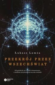 okładka Przekrój przez wszechświat Od galaktyk po cząstki elementarne, z krótkim przystankiem na oku mrówki, Książka | Łukasz Lamża