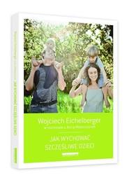 okładka Jak wychować szczęśliwe dzieci, Książka   Wojciech  Eichelberger