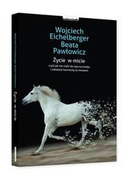okładka Życie w micie czyli jak nie trafić do raju na niby i odnaleźć harmonię ze światem, Książka | Wojciech  Eichelberger, Beata Pawłowicz
