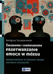 okładka Świadome i nieświadome przetwarzanie emocji w mózgu Modelowanie w ramach teorii detekcji sygnałów, Książka | Szczepanowski Remigiusz