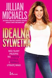 okładka Idealna sylwetka Mój tajny przepis na prostą, szybką i trwałą utratę wagi, Książka   Michaels Jillian