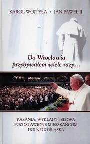 okładka Do Wrocławia przybywałem wiele razy... Kazania, wykłady i słowa pozostawione mieszkańcom Dolnego Śląska, Książka   Jan Paweł II