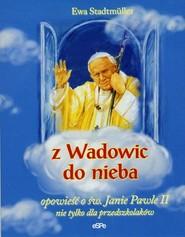 okładka Z Wadowic do nieba opowieść o św. Janie Pawle II nie tylko dla przedszkolaków, Książka | Ewa  Stadtmuller