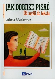 okładka Jak dobrze pisać Od myśli do tekstu, Książka | Jolanta  Maćkiewicz