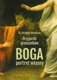 okładka Przyjaciel grzeszników Boga portret własny, Książka | Grzegorz Strzelczyk