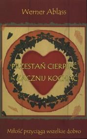 okładka Przestań cierpieć - zacznij kochać Miłość przyciąga wszelkie dobro, Książka   Ablass Werner