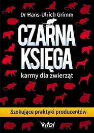 okładka Czarna księga karmy dla zwierząt Szokujące praktyki producentów, Książka   Grimm Hans-Ulrich