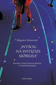 okładka Wyścig na wstędze Mobiusa Dramaty Franza Xavera Kroetza w teorii konsumpcji, Książka | Feliszewski Zbigniew
