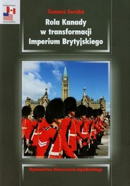 okładka Rola Kanady w transformacji Imperium Brytyjskiego Analiza stosunków kanadyjsko-brytyjskich w okresie międzywojennym, Książka | Tomasz  Soroka