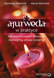 okładka Ajurweda w praktyce Jak współcześnie stosować starożytną sztukę leczenia, Książka | Agnieszka Wielobób, Maciej Wielobób