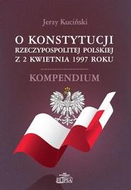okładka O Konstytucji Rzeczypospolitej Polskiej z 2 kwietnia 1997 roku Kompendium, Książka | Kuciński Jerzy