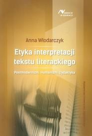 okładka Etyka interpretacji tekstu literackiego Posrmodernizm. Humanizm. Dydaktyka, Książka | Anna Włodarczyk