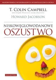 okładka Niskowęglowodanowe oszustwo Naukowa prawda o wysokobiałkowych i wysokotłuszczowych dietach., Książka | T. Colin  Campbell, HOWARD JACOBSON