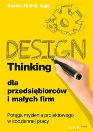 okładka Design Thinking dla przedsiębiorców i małych firm Potęga myślenia projektowego w codziennej pracy, Książka | Ingle Beverly Rudkin