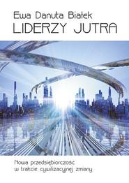 okładka Liderzy jutra Nowa przedsiębiorczość w trakcie cywilizacyjnej zmiany, Książka | Ewa Danuta Białek