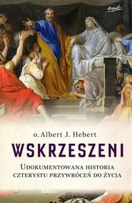 okładka Wskrzeszeni Udokumentowana historia czterystu przywróceń do życia. Książka | papier | Albert J. Hebert