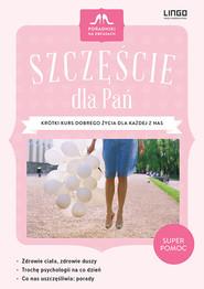 okładka Szczęście dla Pań Krótki kurs dobrego życia dla każdej z nas. Książka | papier | Pilonis Halina