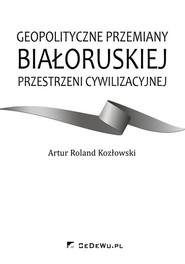 okładka Geopolityczne przemiany białoruskiej przestrzeni cywilizacyjnej, Książka   Artur Roland Kozłowski