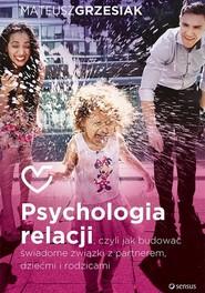 okładka Psychologia relacji czyli jak budować świadome związki z partnerem dziećmi i rodzicami, Książka   Grzesiak Mateusz