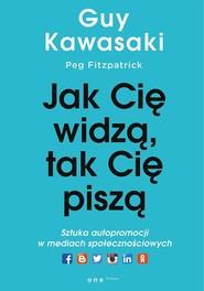 okładka Jak cię widzą, tak cię piszą Sztuka autopromocji w mediach społecznościowych, Książka   Guy Kawasaki, Peg Fitzpatrick