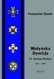 okładka Wołyńska Dywizja 27 Dywizja Piechoty w latach 1921-1939. Książka | papier | Dymek Przemyław