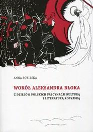 okładka Wokół Aleksandra Błoka Z dziejów polskich fascynacji kulturą i literaturą rosyjską, Książka | Sobieska Anna