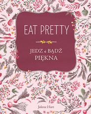 okładka Eat Pretty. Jedz i bądź piękna, Książka | Hart Jolene