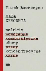 okładka Mała zbrodnia. Polskie obozy koncentracyjne, Książka | Łuszczyna Marek
