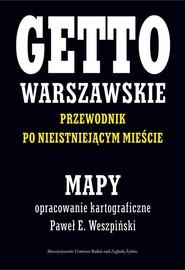 okładka Getto Warszawskie Przewodnik po nieistniejącym mieście Mapy opracowanie kartograficzne - Paweł E. Weszpiński. Książka | papier | Paweł E. Weszpiński, Jacek Leociak