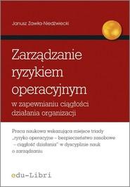 okładka Zarządzanie ryzykiem operacyjnym w zapewnianiu ciągłości działania organizacji. Książka | papier | Zawiła-Niedźwiecki Janusz