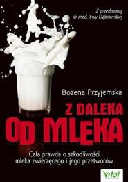 okładka Z daleka od mleka Cała prawda o szkodliwości mleka zwierzęcego i jego przetworów, Książka | Przyjemska Bożena