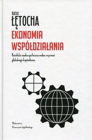 okładka Ekonomia współdziałania Katolicka nauka społeczna wobec wyzwań globalnego kapitalizmu. Książka | papier | Łętocha Rafał