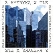 okładka Z Ameryką w tle, Książka | Towiańska-Michalska Maria