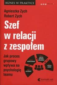 okładka Szef w relacji z zespołem Jak proces grupowy wpływa na psychologię teamu, Książka | Agnieszka Zych, Robert Zych