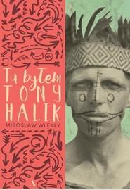 okładka Tu byłem Tony Halik. Książka | papier | Wlekły Mirosław