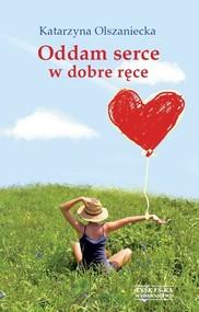 okładka Oddam serce w dobre ręce, Książka | Olszaniecka Katarzyna
