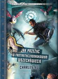 okładka Jak przeżyć w fantastycznonaukowym wszechświecie, Książka | Yu Charles
