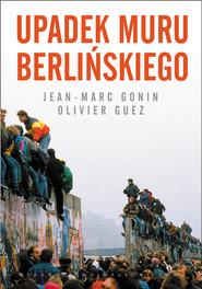 okładka Upadek muru berlińskiego, Książka | Jean-Marc Gonin, Olivier Guez