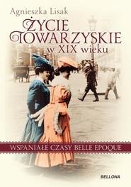 okładka Życie towarzyskie w XIX wieku Wspaniałe czasy belle epoque, Książka | Lisak Agnieszka