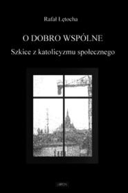 okładka O dobro wspólne  Szkice z katolicyzmu społecznego. Książka | papier | Łętocha Rafał