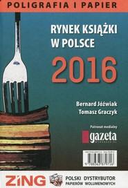 okładka Rynek książki w Polsce 2016 Poligrafia i papier. Książka | papier | Bernard Jóźwiak, Tomasz Graczyk